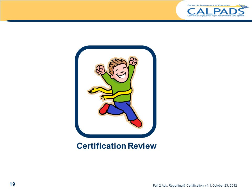 Fall 2 Adv. Reporting & Certification v1.1, October 23, 2012 Certification Review 19
