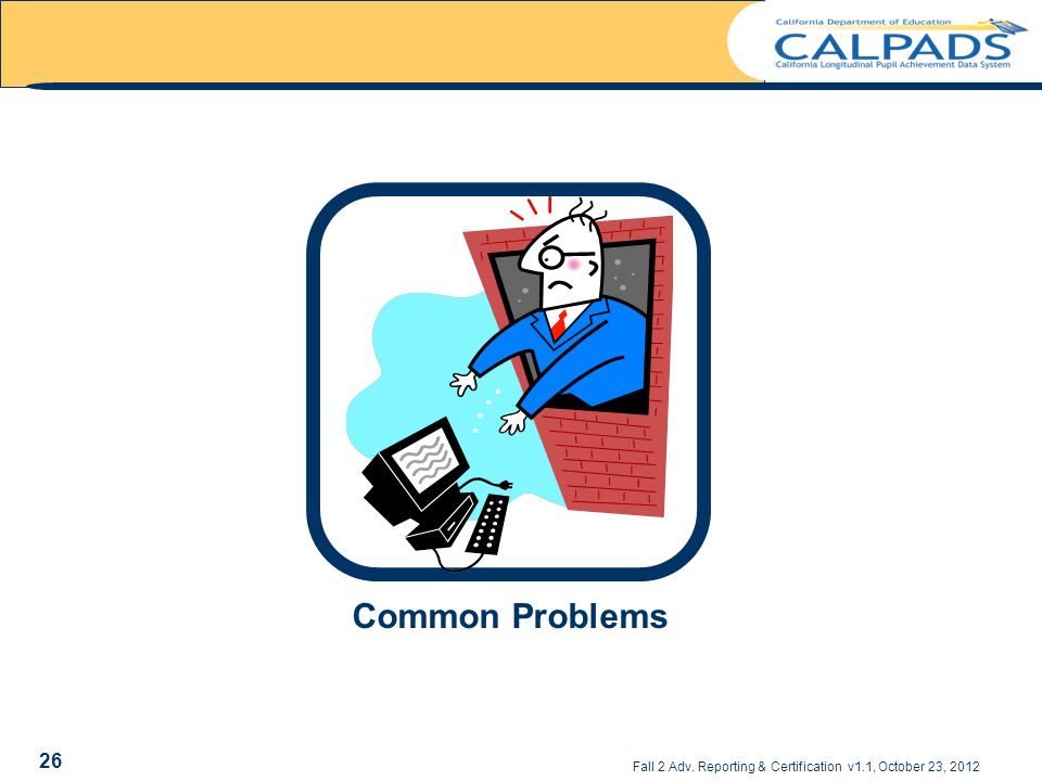 Fall 2 Adv. Reporting & Certification v1.1, October 23, 2012 Common Problems 26