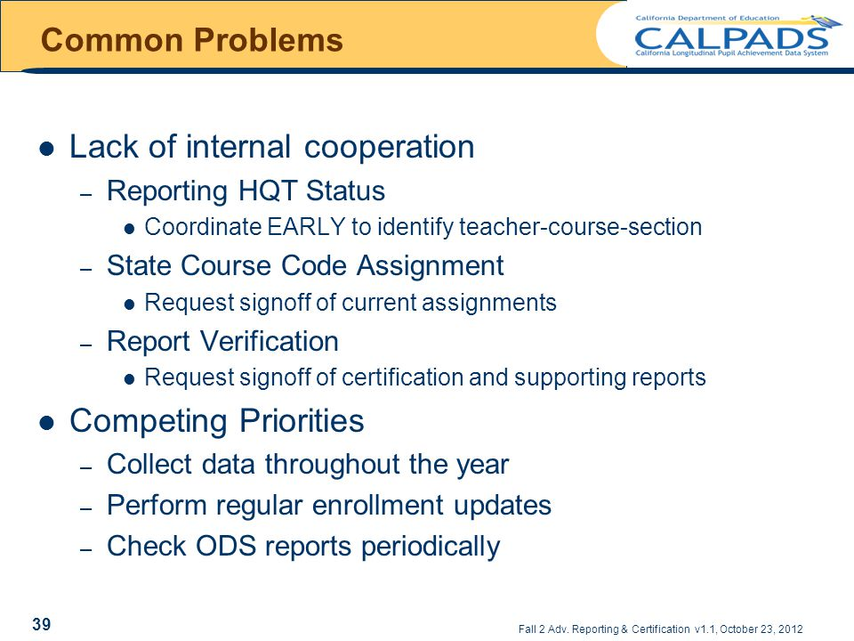 Common Problems Lack of internal cooperation – Reporting HQT Status Coordinate EARLY to identify teacher-course-section – State Course Code Assignment Request signoff of current assignments – Report Verification Request signoff of certification and supporting reports Competing Priorities – Collect data throughout the year – Perform regular enrollment updates – Check ODS reports periodically Fall 2 Adv.