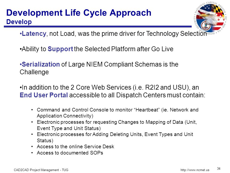 CAD2CAD Project Management - TUG 34 http://www.ncrnet.us Development Life Cycle Approach Develop Latency, not Load, was the prime driver for Technology Selection Ability to Support the Selected Platform after Go Live Serialization of Large NIEM Compliant Schemas is the Challenge In addition to the 2 Core Web Services (i.e.