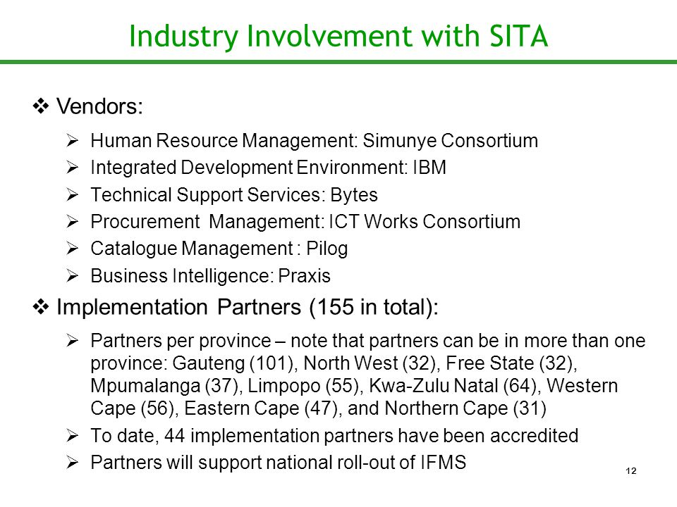 Industry Involvement with SITA  Vendors:  Human Resource Management: Simunye Consortium  Integrated Development Environment: IBM  Technical Support Services: Bytes  Procurement Management: ICT Works Consortium  Catalogue Management : Pilog  Business Intelligence: Praxis  Implementation Partners (155 in total):  Partners per province – note that partners can be in more than one province: Gauteng (101), North West (32), Free State (32), Mpumalanga (37), Limpopo (55), Kwa-Zulu Natal (64), Western Cape (56), Eastern Cape (47), and Northern Cape (31)  To date, 44 implementation partners have been accredited  Partners will support national roll-out of IFMS 12