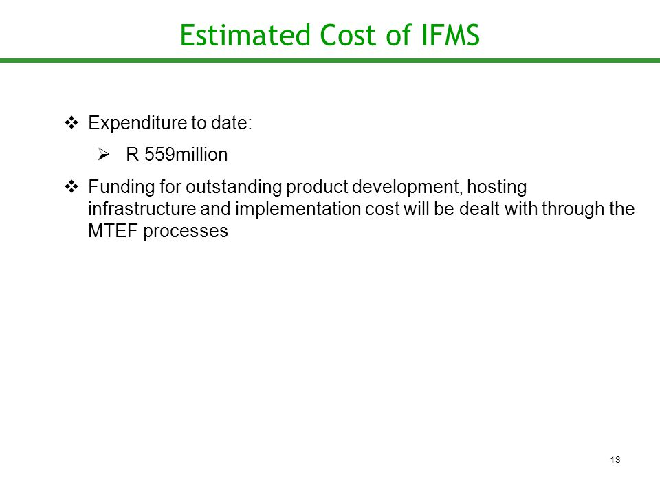 Estimated Cost of IFMS  Expenditure to date:  R 559million  Funding for outstanding product development, hosting infrastructure and implementation cost will be dealt with through the MTEF processes 13