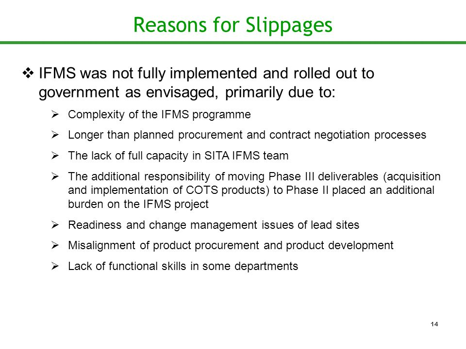 Reasons for Slippages  IFMS was not fully implemented and rolled out to government as envisaged, primarily due to:  Complexity of the IFMS programme  Longer than planned procurement and contract negotiation processes  The lack of full capacity in SITA IFMS team  The additional responsibility of moving Phase III deliverables (acquisition and implementation of COTS products) to Phase II placed an additional burden on the IFMS project  Readiness and change management issues of lead sites  Misalignment of product procurement and product development  Lack of functional skills in some departments 14