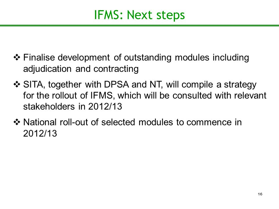 IFMS: Next steps  Finalise development of outstanding modules including adjudication and contracting  SITA, together with DPSA and NT, will compile a strategy for the rollout of IFMS, which will be consulted with relevant stakeholders in 2012/13  National roll-out of selected modules to commence in 2012/13 16