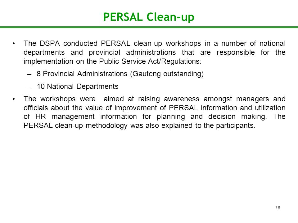 PERSAL Clean-up The DSPA conducted PERSAL clean-up workshops in a number of national departments and provincial administrations that are responsible for the implementation on the Public Service Act/Regulations: –8 Provincial Administrations (Gauteng outstanding) –10 National Departments The workshops were aimed at raising awareness amongst managers and officials about the value of improvement of PERSAL information and utilization of HR management information for planning and decision making.