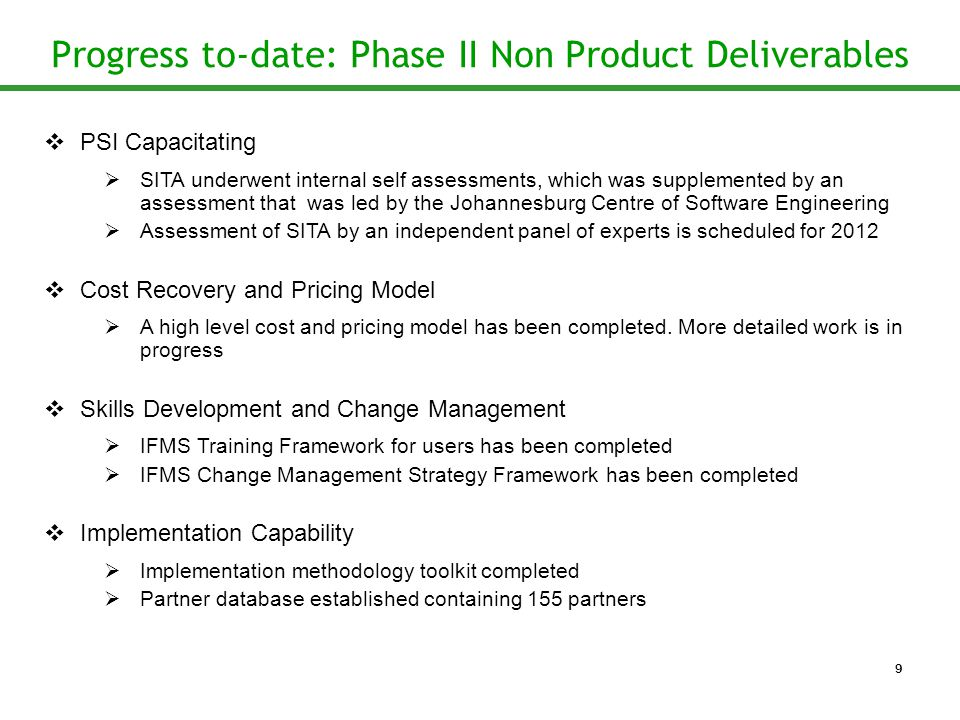 Progress to-date: Phase II Non Product Deliverables  PSI Capacitating  SITA underwent internal self assessments, which was supplemented by an assessment that was led by the Johannesburg Centre of Software Engineering  Assessment of SITA by an independent panel of experts is scheduled for 2012  Cost Recovery and Pricing Model  A high level cost and pricing model has been completed.