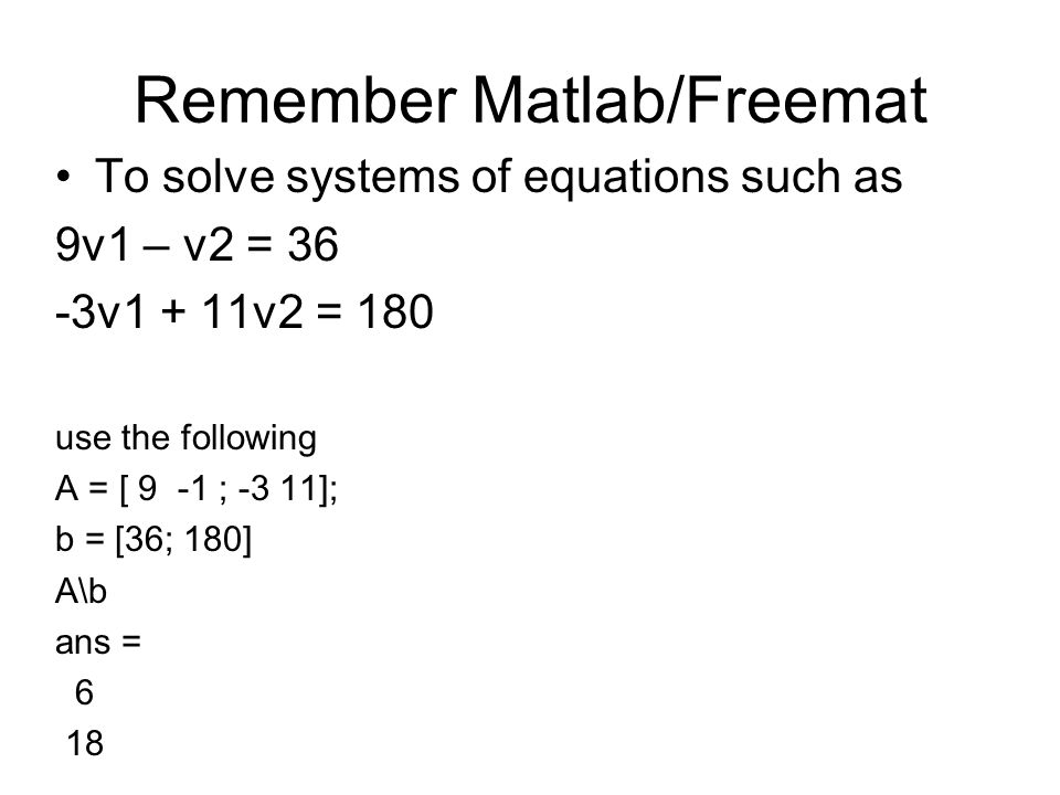 Remember Matlab/Freemat To solve systems of equations such as 9v1 – v2 = 36 -3v1 + 11v2 = 180 use the following A = [ 9 -1 ; -3 11]; b = [36; 180] A\b ans = 6 18