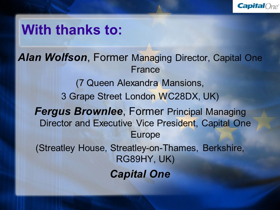With thanks to: Alan Wolfson, Former Managing Director, Capital One France (7 Queen Alexandra Mansions, 3 Grape Street London WC28DX, UK) Fergus Brownlee, Former Principal Managing Director and Executive Vice President, Capital One Europe (Streatley House, Streatley-on-Thames, Berkshire, RG89HY, UK) Capital One Alan Wolfson, Former Managing Director, Capital One France (7 Queen Alexandra Mansions, 3 Grape Street London WC28DX, UK) Fergus Brownlee, Former Principal Managing Director and Executive Vice President, Capital One Europe (Streatley House, Streatley-on-Thames, Berkshire, RG89HY, UK) Capital One