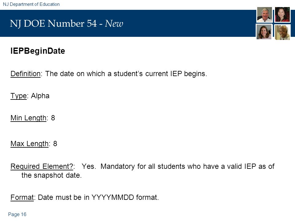 Page 16 NJ Department of Education NJ DOE Number 54 - New IEPBeginDate Definition: The date on which a student's current IEP begins.