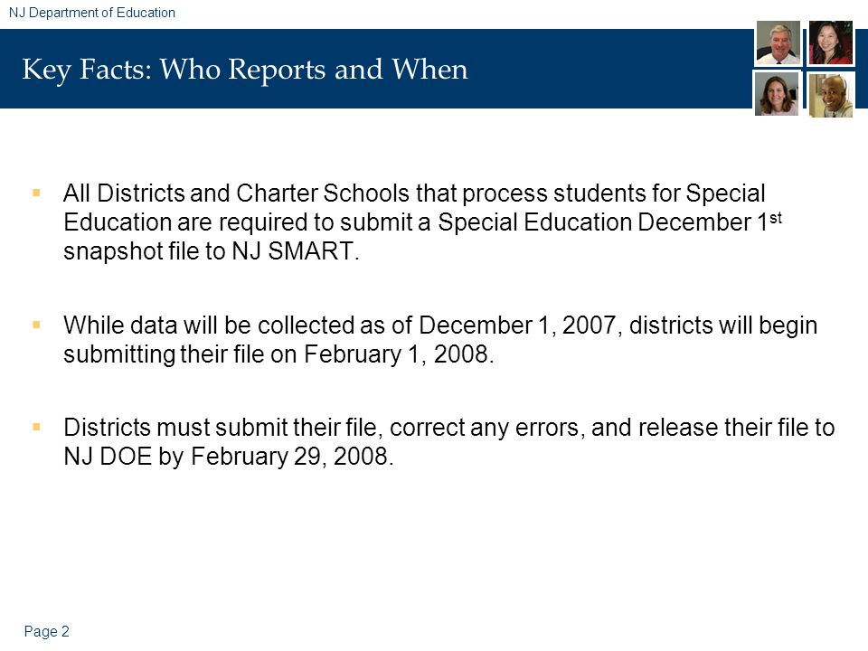 Page 2 NJ Department of Education Key Facts: Who Reports and When  All Districts and Charter Schools that process students for Special Education are required to submit a Special Education December 1 st snapshot file to NJ SMART.