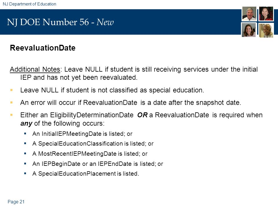 Page 21 NJ Department of Education NJ DOE Number 56 - New ReevaluationDate Additional Notes: Leave NULL if student is still receiving services under the initial IEP and has not yet been reevaluated.