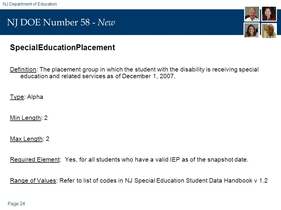 Page 24 NJ Department of Education NJ DOE Number 58 - New SpecialEducationPlacement Definition: The placement group in which the student with the disability is receiving special education and related services as of December 1, 2007.