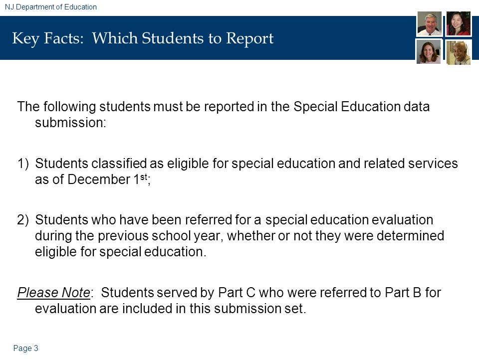 Page 3 NJ Department of Education Key Facts: Which Students to Report The following students must be reported in the Special Education data submission: 1)Students classified as eligible for special education and related services as of December 1 st ; 2)Students who have been referred for a special education evaluation during the previous school year, whether or not they were determined eligible for special education.
