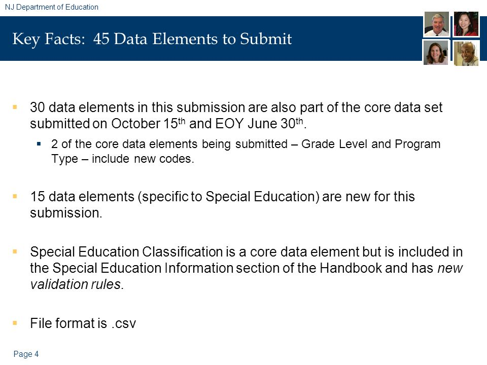 Page 4 NJ Department of Education Key Facts: 45 Data Elements to Submit  30 data elements in this submission are also part of the core data set submitted on October 15 th and EOY June 30 th.