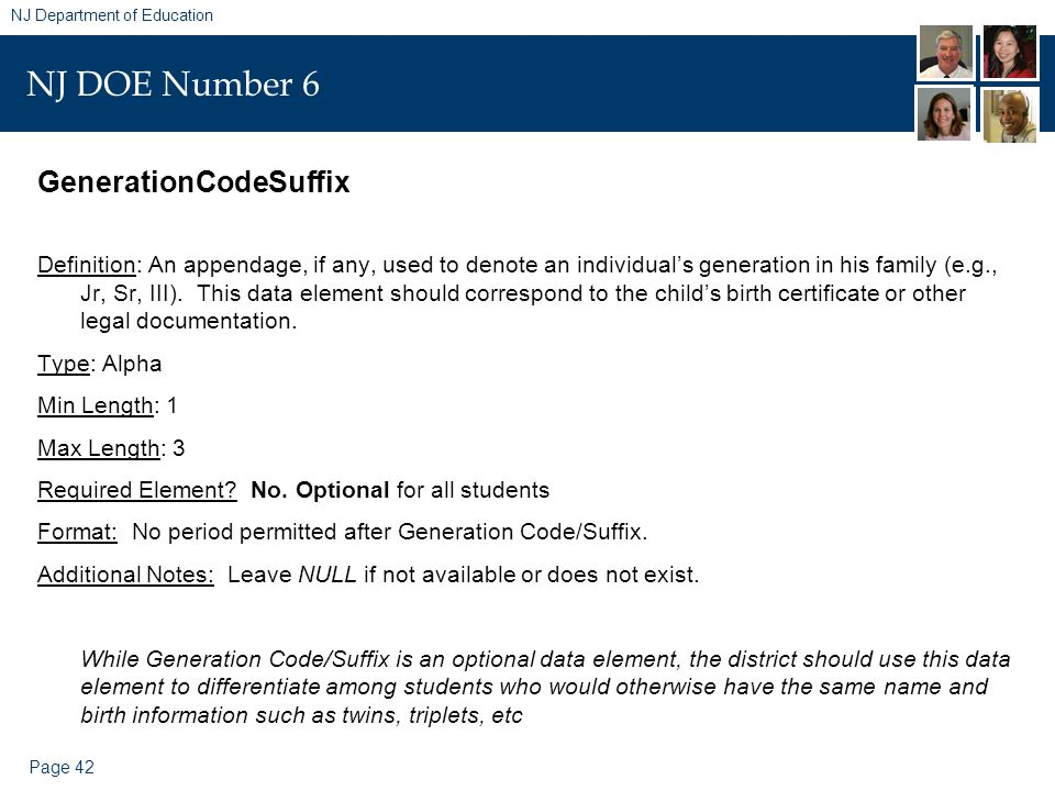 Page 42 NJ Department of Education NJ DOE Number 6 GenerationCodeSuffix Definition: An appendage, if any, used to denote an individual's generation in his family (e.g., Jr, Sr, III).