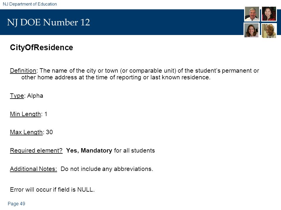 Page 49 NJ Department of Education NJ DOE Number 12 CityOfResidence Definition: The name of the city or town (or comparable unit) of the student's permanent or other home address at the time of reporting or last known residence.