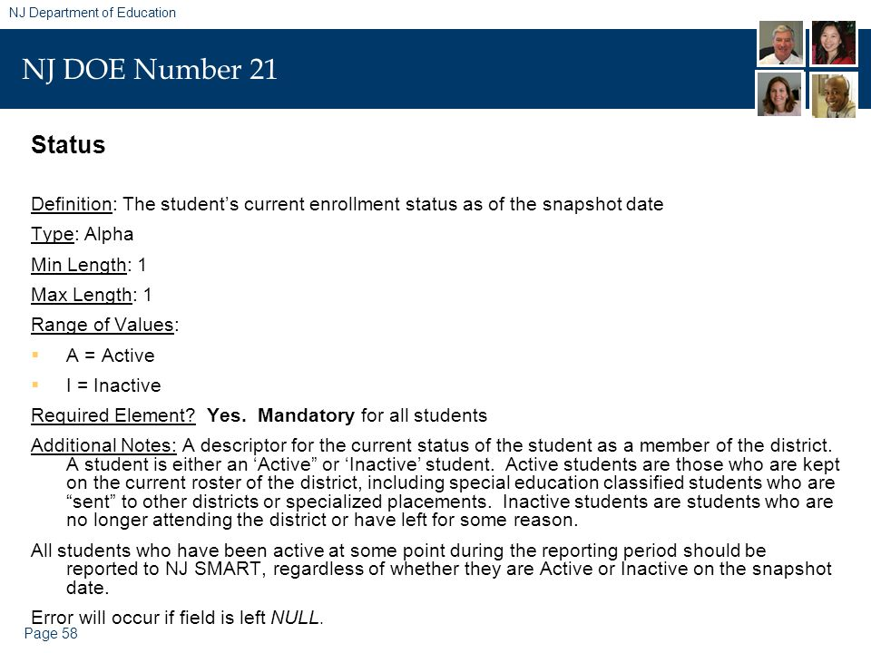 Page 58 NJ Department of Education NJ DOE Number 21 Status Definition: The student's current enrollment status as of the snapshot date Type: Alpha Min Length: 1 Max Length: 1 Range of Values:  A = Active  I = Inactive Required Element.