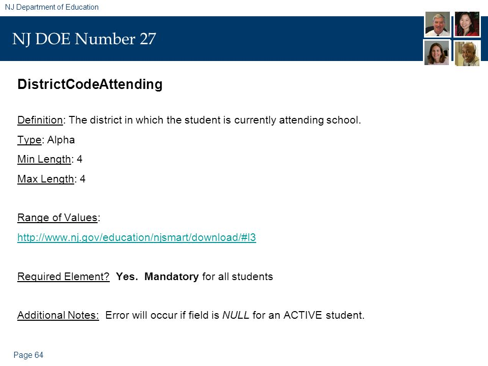 Page 64 NJ Department of Education NJ DOE Number 27 DistrictCodeAttending Definition: The district in which the student is currently attending school.