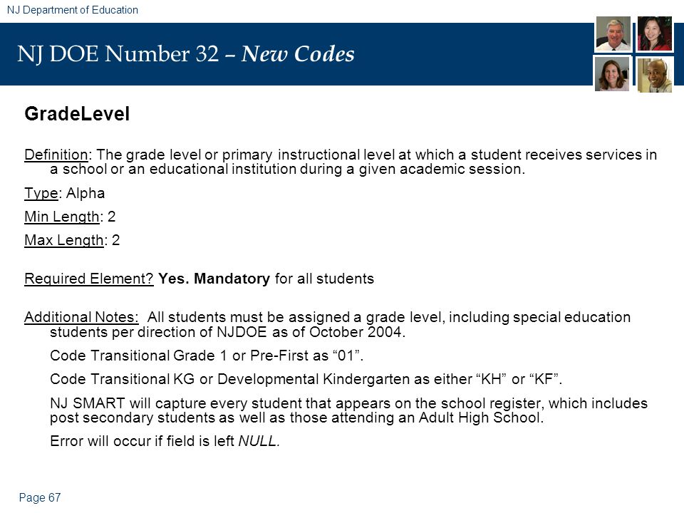 Page 67 NJ Department of Education NJ DOE Number 32 – New Codes GradeLevel Definition: The grade level or primary instructional level at which a student receives services in a school or an educational institution during a given academic session.