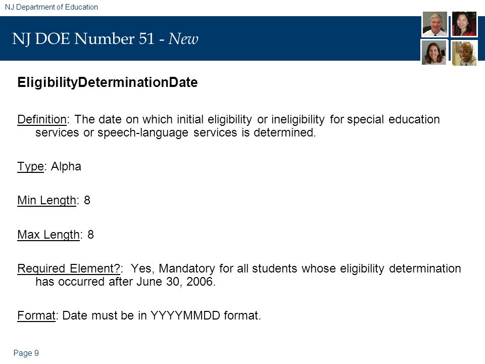 Page 9 NJ Department of Education NJ DOE Number 51 - New EligibilityDeterminationDate Definition: The date on which initial eligibility or ineligibility for special education services or speech-language services is determined.