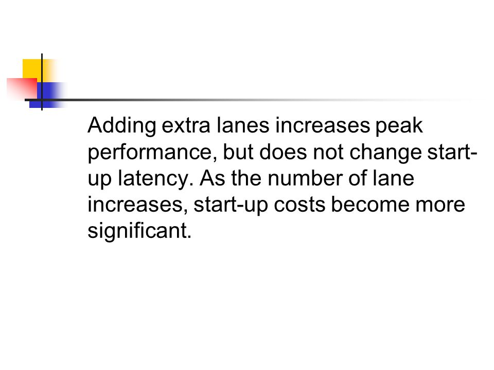 Adding extra lanes increases peak performance, but does not change start- up latency.