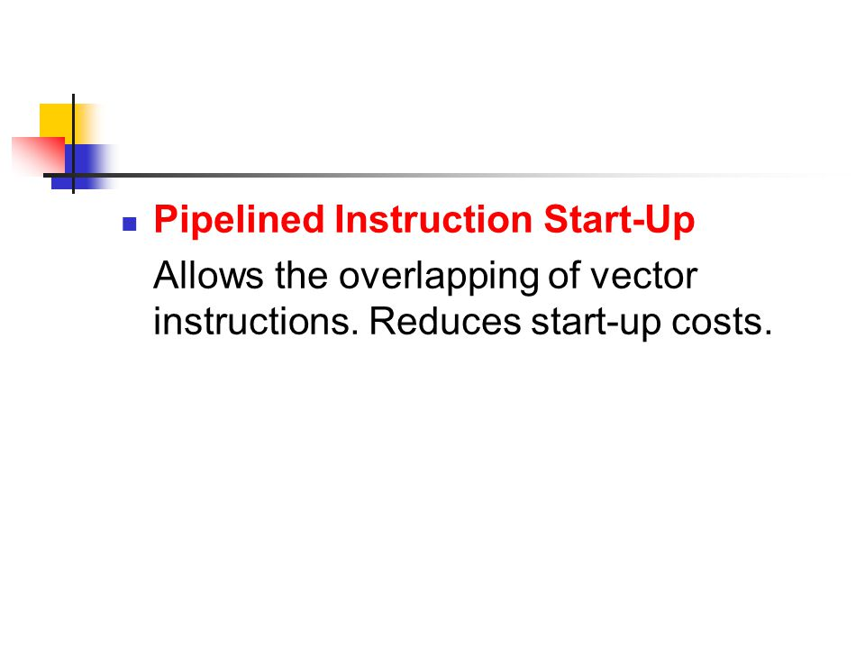 Pipelined Instruction Start-Up Allows the overlapping of vector instructions.
