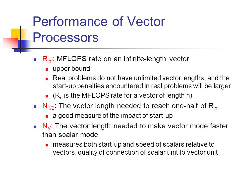 Performance of Vector Processors R inf : MFLOPS rate on an infinite-length vector upper bound Real problems do not have unlimited vector lengths, and the start-up penalties encountered in real problems will be larger (R n is the MFLOPS rate for a vector of length n) N 1/2 : The vector length needed to reach one-half of R inf a good measure of the impact of start-up N V : The vector length needed to make vector mode faster than scalar mode measures both start-up and speed of scalars relative to vectors, quality of connection of scalar unit to vector unit