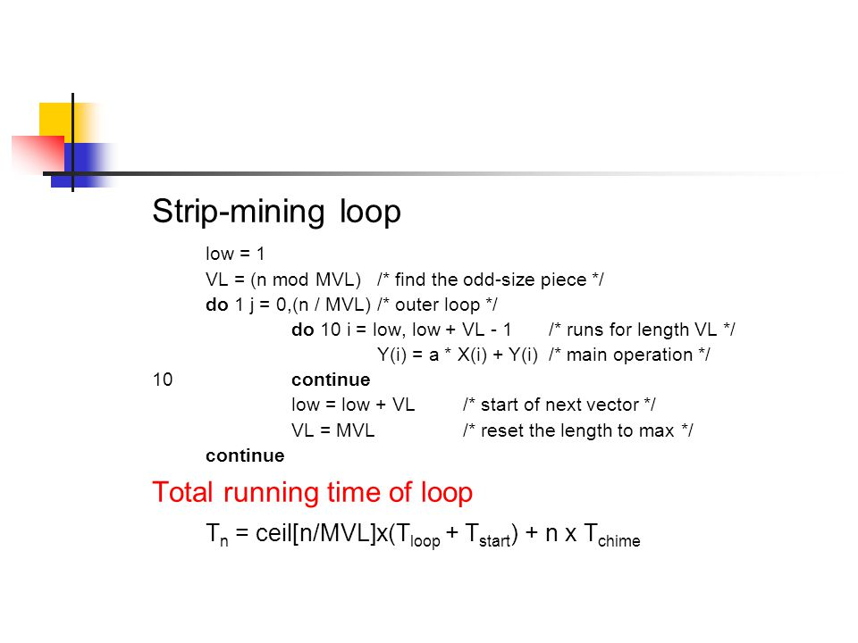Strip-mining loop low = 1 VL = (n mod MVL)/* find the odd-size piece */ do 1 j = 0,(n / MVL)/* outer loop */ do 10 i = low, low + VL - 1/* runs for length VL */ Y(i) = a * X(i) + Y(i)/* main operation */ 10continue low = low + VL/* start of next vector */ VL = MVL/* reset the length to max */ continue Total running time of loop T n = ceil[n/MVL]x(T loop + T start ) + n x T chime