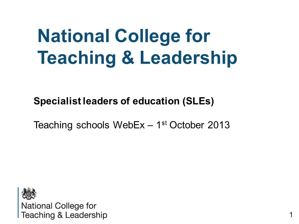 National College for Teaching & Leadership Specialist leaders of education (SLEs) Teaching schools WebEx – 1 st October 2013 1