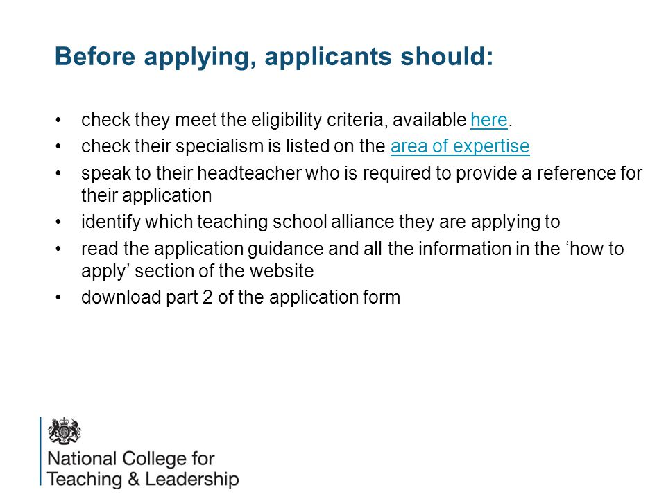 Before applying, applicants should: check they meet the eligibility criteria, available here.here check their specialism is listed on the area of expertisearea of expertise speak to their headteacher who is required to provide a reference for their application identify which teaching school alliance they are applying to read the application guidance and all the information in the 'how to apply' section of the website download part 2 of the application form