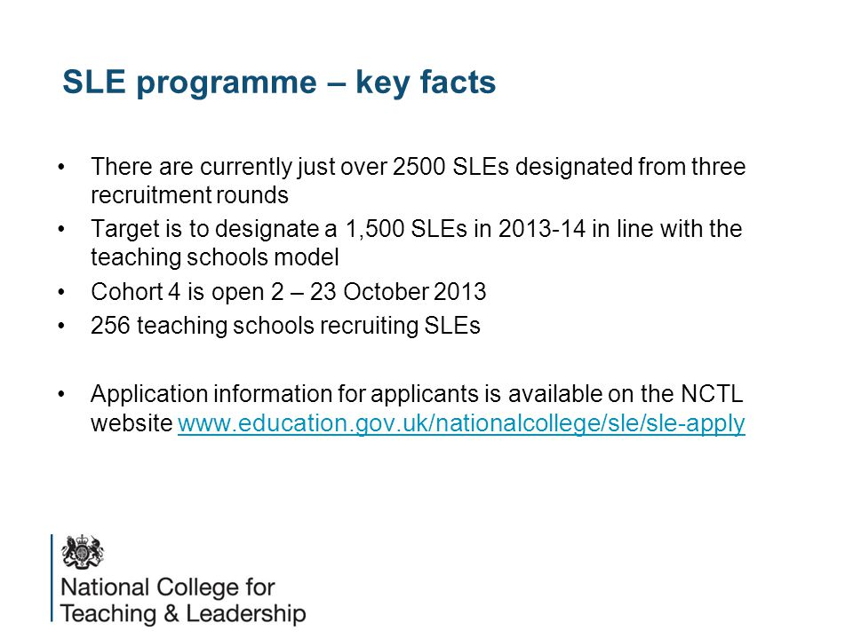 SLE programme – key facts There are currently just over 2500 SLEs designated from three recruitment rounds Target is to designate a 1,500 SLEs in 2013-14 in line with the teaching schools model Cohort 4 is open 2 – 23 October 2013 256 teaching schools recruiting SLEs Application information for applicants is available on the NCTL website www.education.gov.uk/nationalcollege/sle/sle-apply www.education.gov.uk/nationalcollege/sle/sle-apply