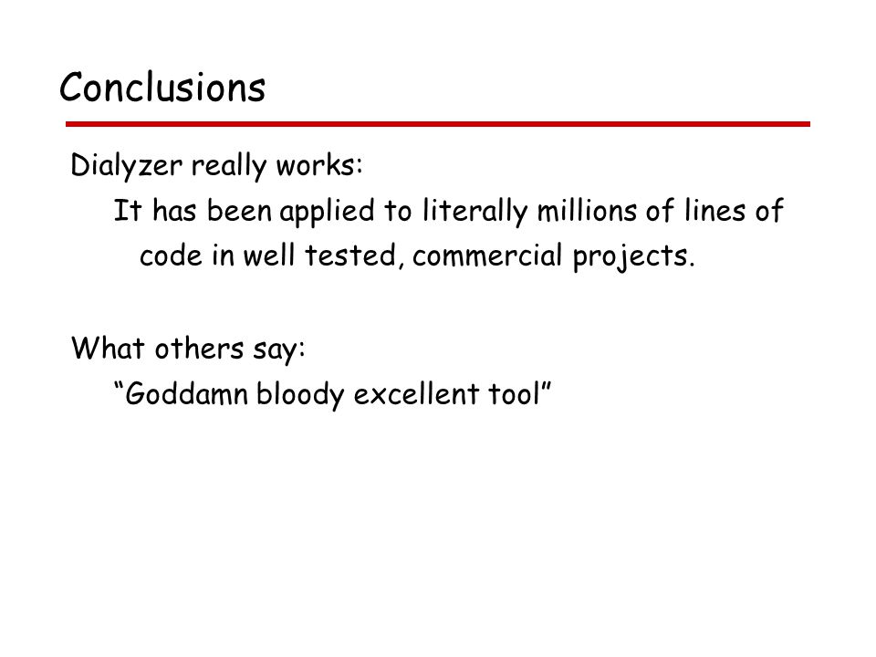 Conclusions Dialyzer really works: It has been applied to literally millions of lines of code in well tested, commercial projects.