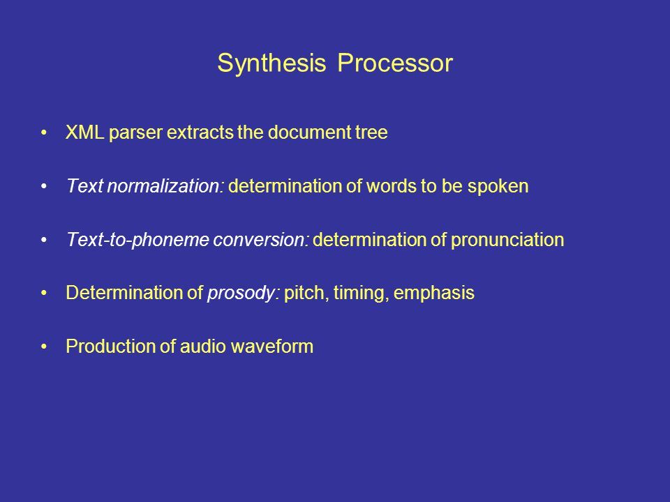 Synthesis Processor XML parser extracts the document tree Text normalization: determination of words to be spoken Text-to-phoneme conversion: determination of pronunciation Determination of prosody: pitch, timing, emphasis Production of audio waveform