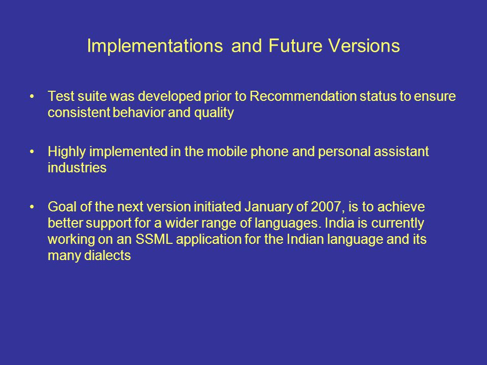 Implementations and Future Versions Test suite was developed prior to Recommendation status to ensure consistent behavior and quality Highly implemented in the mobile phone and personal assistant industries Goal of the next version initiated January of 2007, is to achieve better support for a wider range of languages.