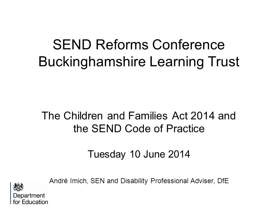SEND Reforms Conference Buckinghamshire Learning Trust The Children and Families Act 2014 and the SEND Code of Practice Tuesday 10 June 2014 André Imich, SEN and Disability Professional Adviser, DfE