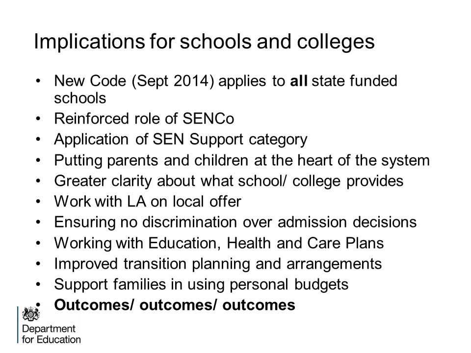 Implications for schools and colleges New Code (Sept 2014) applies to all state funded schools Reinforced role of SENCo Application of SEN Support category Putting parents and children at the heart of the system Greater clarity about what school/ college provides Work with LA on local offer Ensuring no discrimination over admission decisions Working with Education, Health and Care Plans Improved transition planning and arrangements Support families in using personal budgets Outcomes/ outcomes/ outcomes
