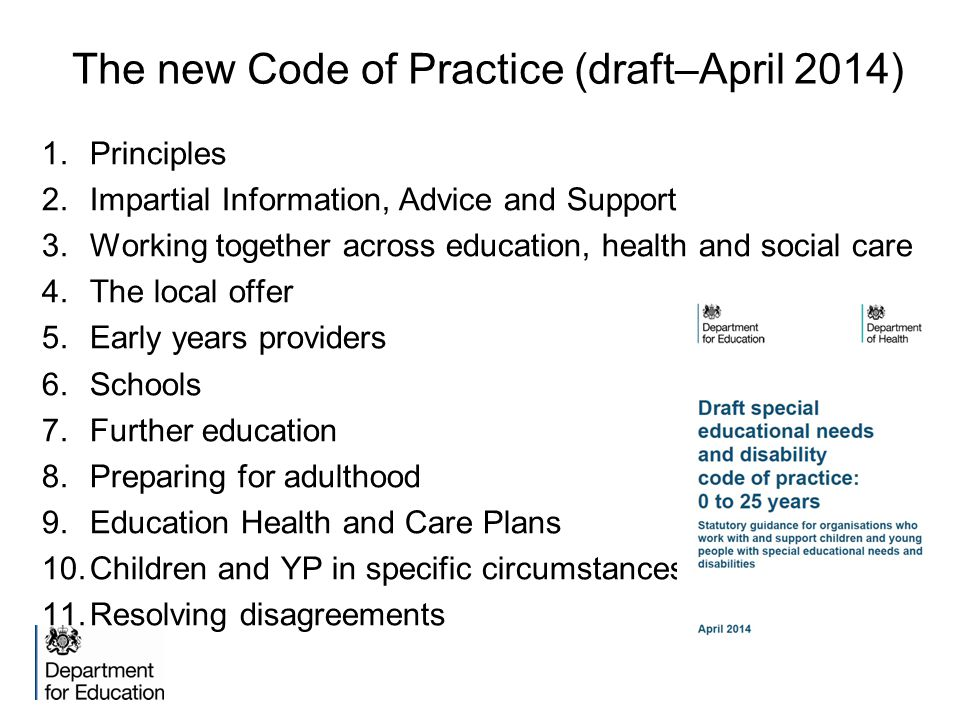 The new Code of Practice (draft–April 2014) 1.Principles 2.Impartial Information, Advice and Support 3.Working together across education, health and social care 4.The local offer 5.Early years providers 6.Schools 7.Further education 8.Preparing for adulthood 9.Education Health and Care Plans 10.Children and YP in specific circumstances 11.Resolving disagreements
