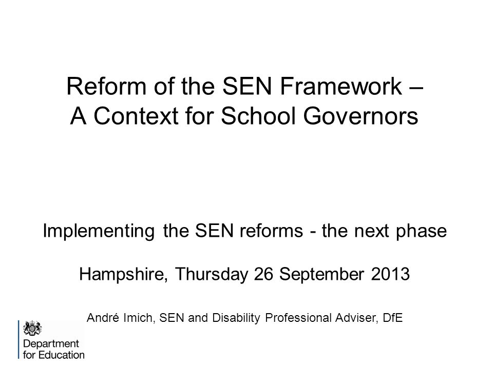 Reform of the SEN Framework – A Context for School Governors Implementing the SEN reforms - the next phase Hampshire, Thursday 26 September 2013 André Imich, SEN and Disability Professional Adviser, DfE