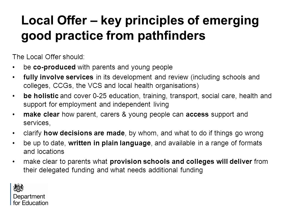 Local Offer – key principles of emerging good practice from pathfinders The Local Offer should: be co-produced with parents and young people fully involve services in its development and review (including schools and colleges, CCGs, the VCS and local health organisations) be holistic and cover 0-25 education, training, transport, social care, health and support for employment and independent living make clear how parent, carers & young people can access support and services, clarify how decisions are made, by whom, and what to do if things go wrong be up to date, written in plain language, and available in a range of formats and locations make clear to parents what provision schools and colleges will deliver from their delegated funding and what needs additional funding