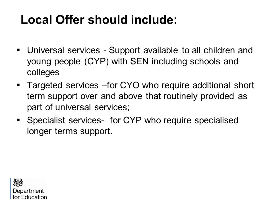 Local Offer should include:  Universal services - Support available to all children and young people (CYP) with SEN including schools and colleges  Targeted services –for CYO who require additional short term support over and above that routinely provided as part of universal services;  Specialist services- for CYP who require specialised longer terms support.