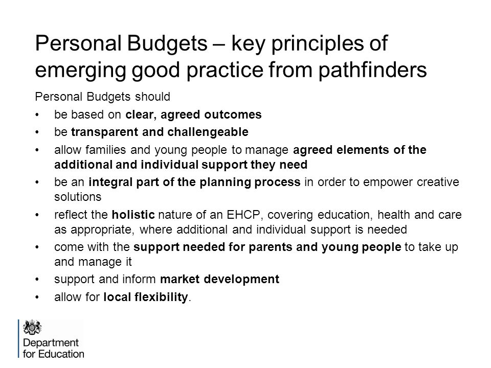 Personal Budgets – key principles of emerging good practice from pathfinders Personal Budgets should be based on clear, agreed outcomes be transparent and challengeable allow families and young people to manage agreed elements of the additional and individual support they need be an integral part of the planning process in order to empower creative solutions reflect the holistic nature of an EHCP, covering education, health and care as appropriate, where additional and individual support is needed come with the support needed for parents and young people to take up and manage it support and inform market development allow for local flexibility.