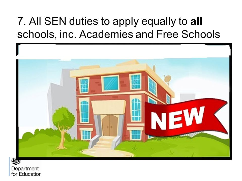 7. All SEN duties to apply equally to all schools, inc. Academies and Free Schools