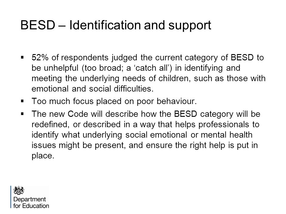 BESD – Identification and support  52% of respondents judged the current category of BESD to be unhelpful (too broad; a 'catch all') in identifying and meeting the underlying needs of children, such as those with emotional and social difficulties.