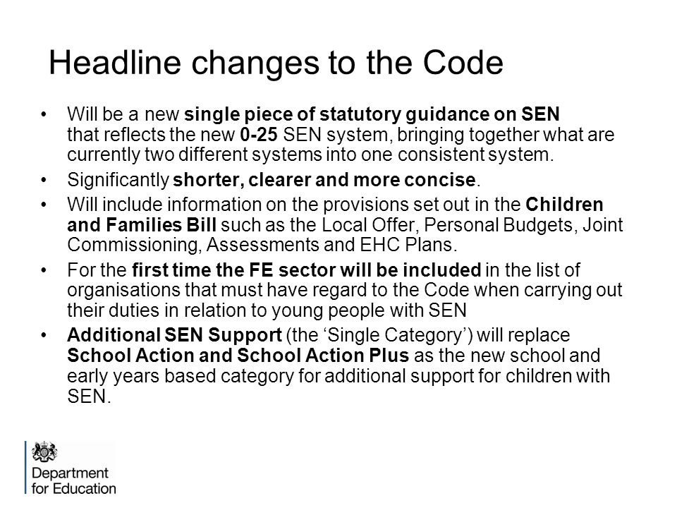 Headline changes to the Code Will be a new single piece of statutory guidance on SEN that reflects the new 0-25 SEN system, bringing together what are currently two different systems into one consistent system.