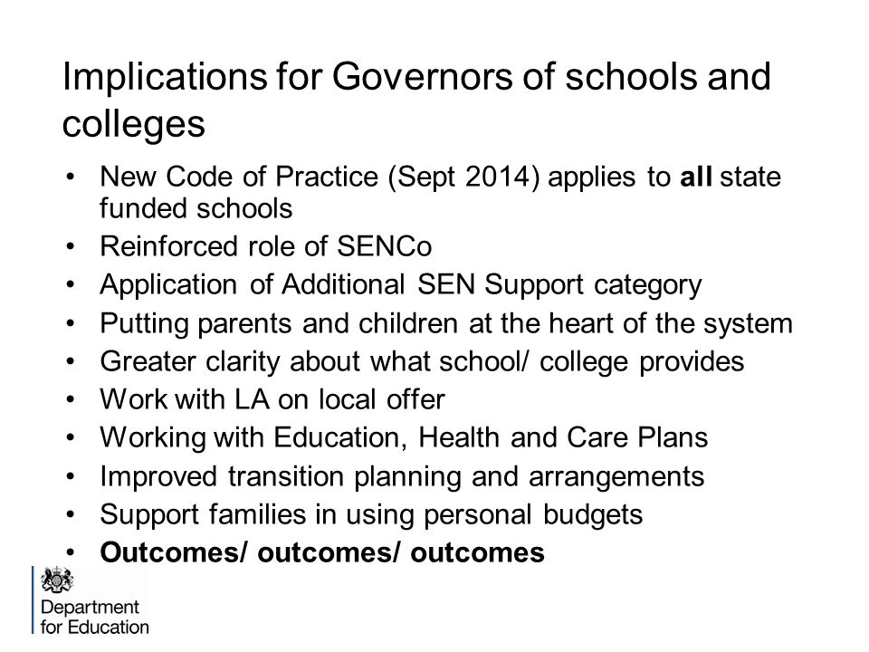 Implications for Governors of schools and colleges New Code of Practice (Sept 2014) applies to all state funded schools Reinforced role of SENCo Application of Additional SEN Support category Putting parents and children at the heart of the system Greater clarity about what school/ college provides Work with LA on local offer Working with Education, Health and Care Plans Improved transition planning and arrangements Support families in using personal budgets Outcomes/ outcomes/ outcomes