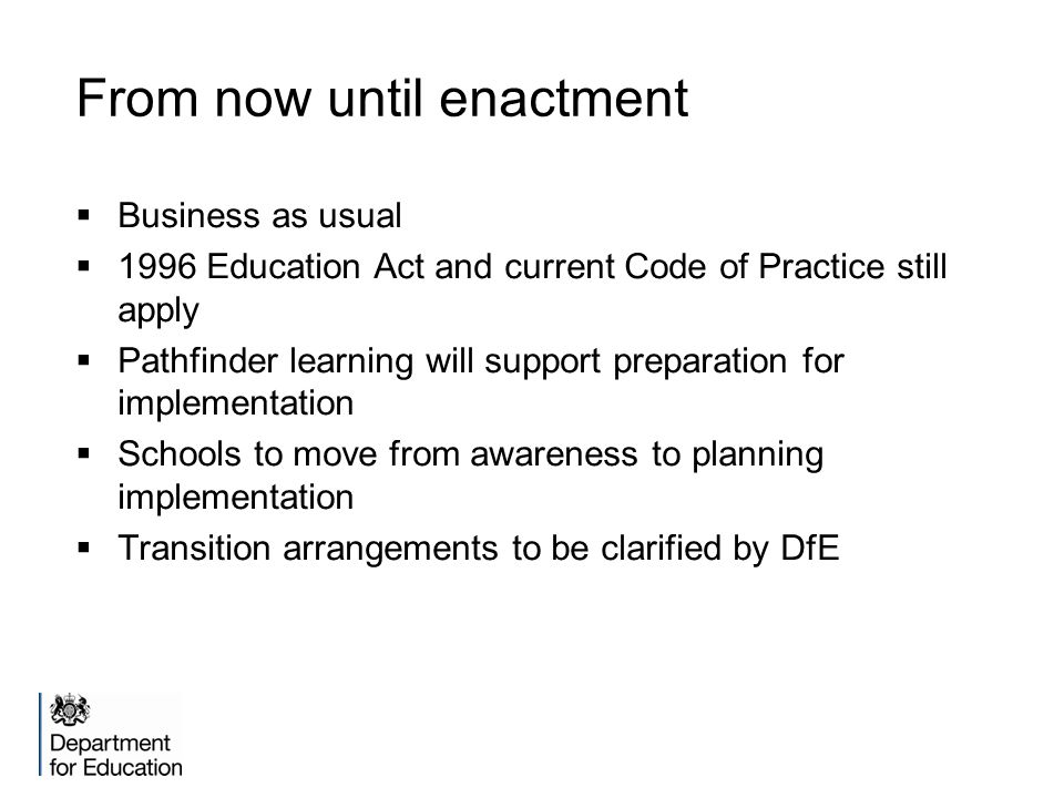 From now until enactment  Business as usual  1996 Education Act and current Code of Practice still apply  Pathfinder learning will support preparation for implementation  Schools to move from awareness to planning implementation  Transition arrangements to be clarified by DfE