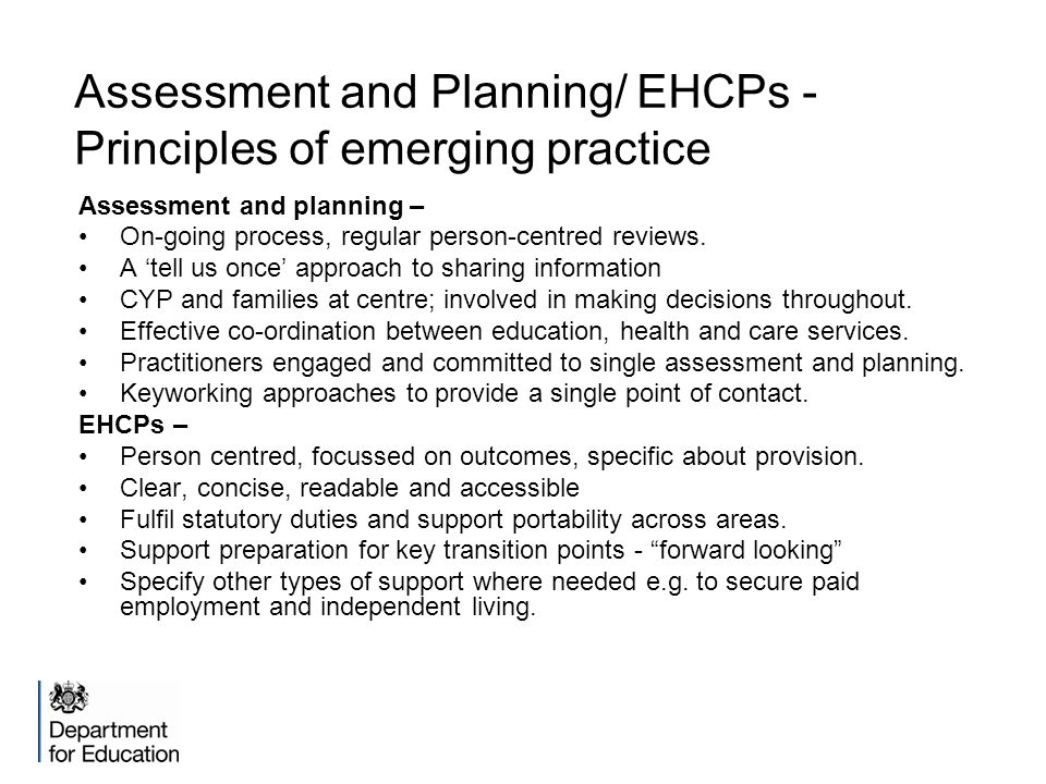Assessment and Planning/ EHCPs - Principles of emerging practice Assessment and planning – On-going process, regular person-centred reviews.