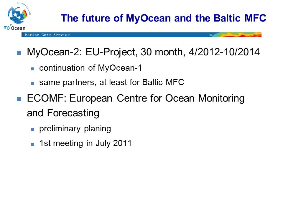 Marine Core Service The future of MyOcean and the Baltic MFC n MyOcean-2: EU-Project, 30 month, 4/2012-10/2014 n continuation of MyOcean-1 n same partners, at least for Baltic MFC n ECOMF: European Centre for Ocean Monitoring and Forecasting n preliminary planing n 1st meeting in July 2011