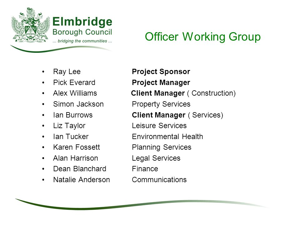 Officer Working Group Ray LeeProject Sponsor Pick EverardProject Manager Alex Williams Client Manager ( Construction) Simon JacksonProperty Services Ian Burrows Client Manager ( Services) Liz TaylorLeisure Services Ian TuckerEnvironmental Health Karen Fossett Planning Services Alan Harrison Legal Services Dean Blanchard Finance Natalie AndersonCommunications