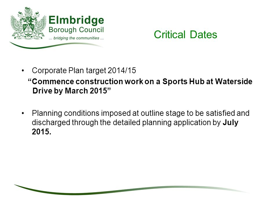 Critical Dates Corporate Plan target 2014/15 Commence construction work on a Sports Hub at Waterside Drive by March 2015 Planning conditions imposed at outline stage to be satisfied and discharged through the detailed planning application by July 2015.
